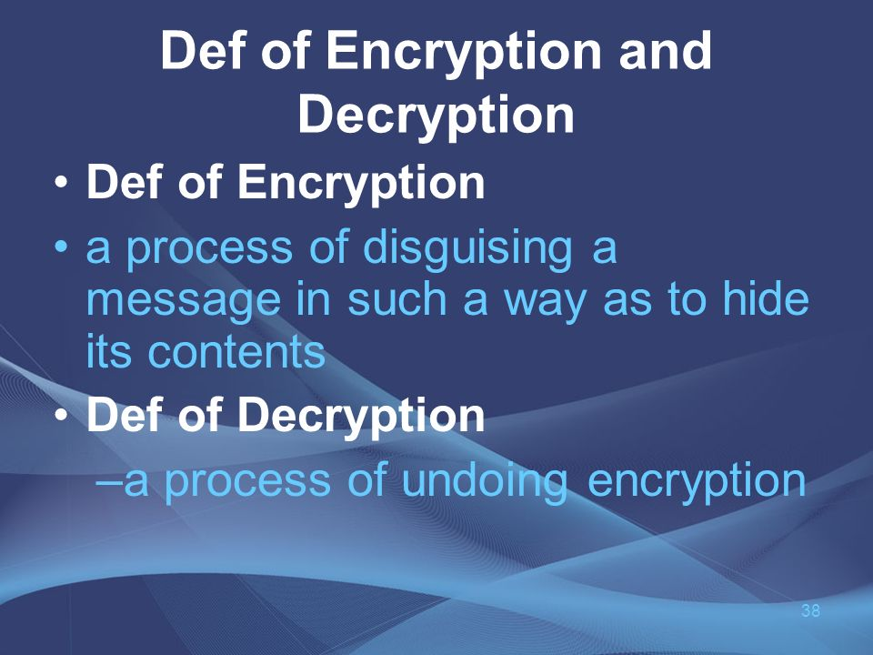 Def of Encryption and Decryption Def of Encryption a process of disguising a message in such a way as to hide its contents Def of Decryption –a process of undoing encryption 38