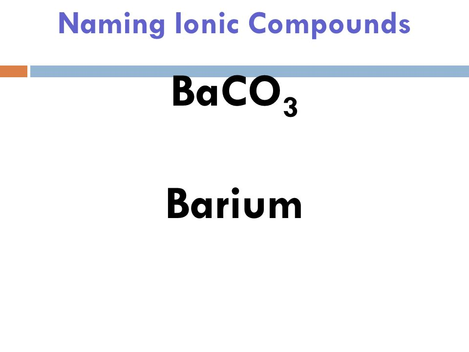 Naming Ionic Compounds BaCO 3 Normally the first element is the first piece and the rest is the second piece.
