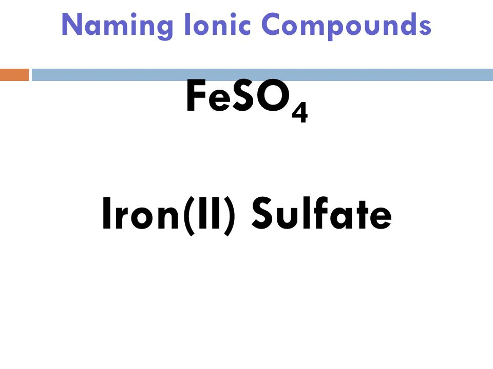 Naming Ionic Compounds FeSO 4 Since Sulfate is -2, Fe must be +2