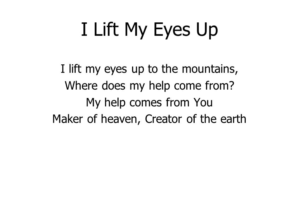 I Lift My Eyes Up I lift my eyes up to the mountains, Where does my help come from.