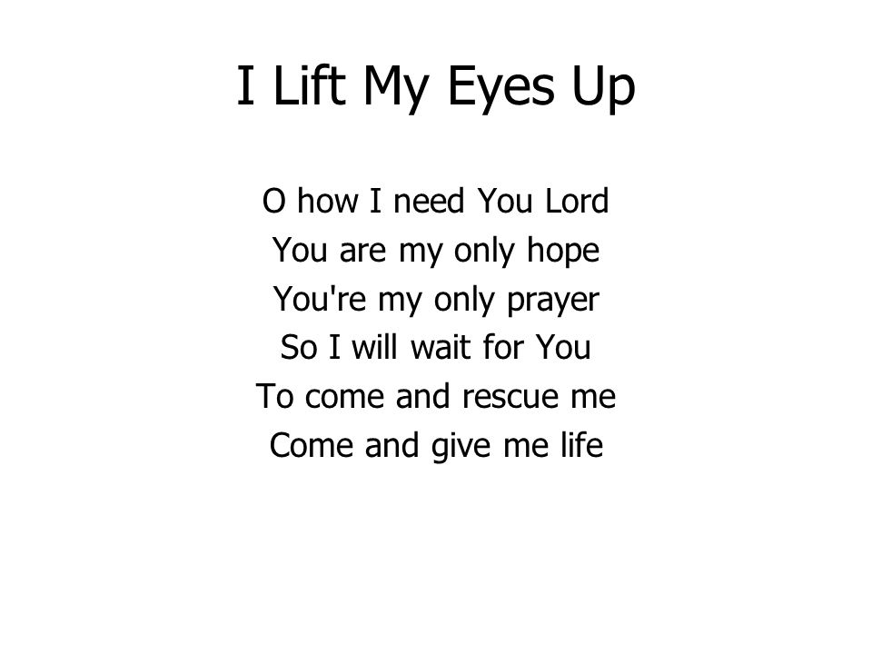 I Lift My Eyes Up O how I need You Lord You are my only hope You re my only prayer So I will wait for You To come and rescue me Come and give me life