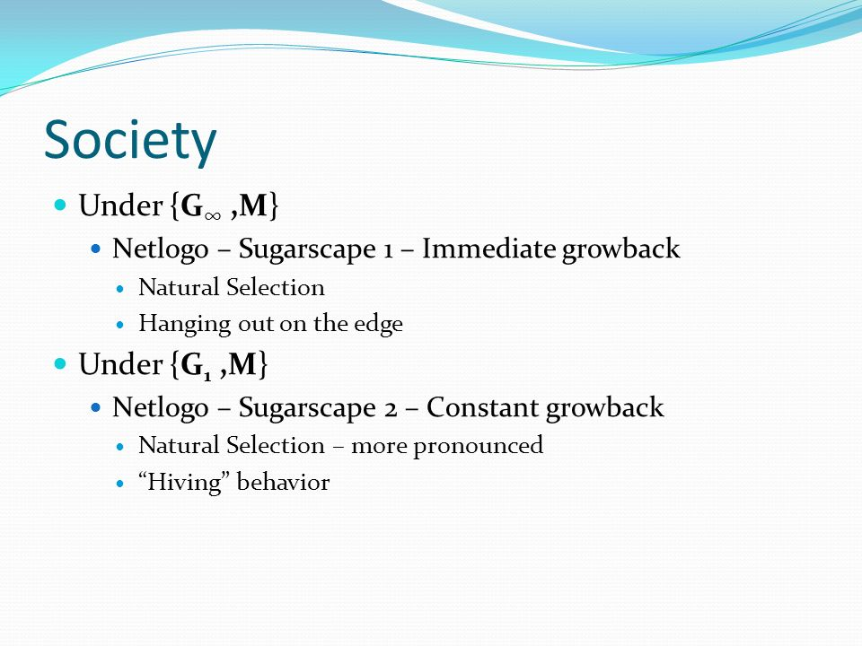Society Under {G,M} Netlogo – Sugarscape 1 – Immediate growback Natural Selection Hanging out on the edge Under {G 1,M} Netlogo – Sugarscape 2 – Constant growback Natural Selection – more pronounced Hiving behavior
