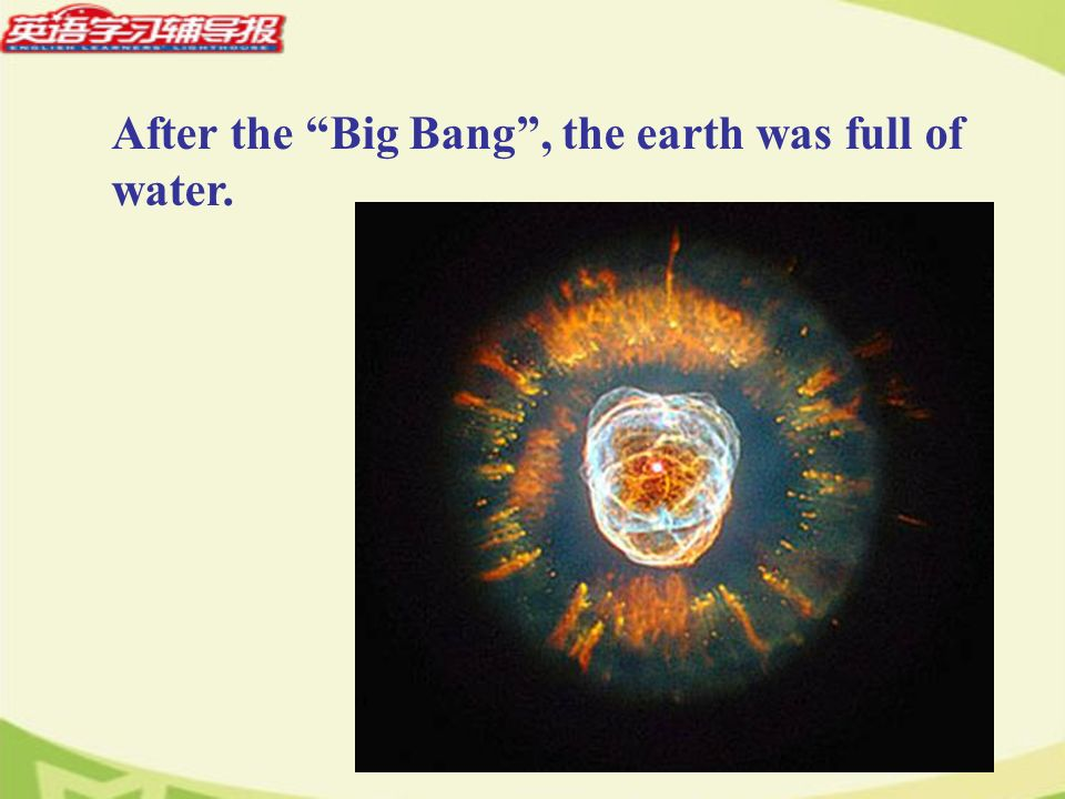 After the Big Bang, the earth was full of water.