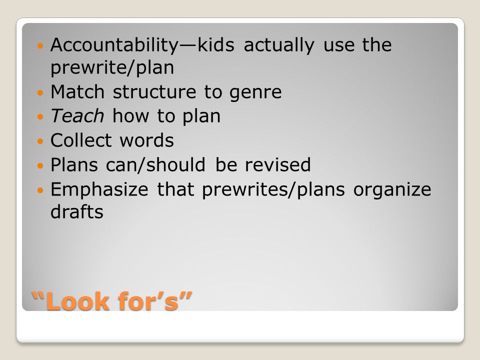 Look fors Accountabilitykids actually use the prewrite/plan Match structure to genre Teach how to plan Collect words Plans can/should be revised Emphasize that prewrites/plans organize drafts