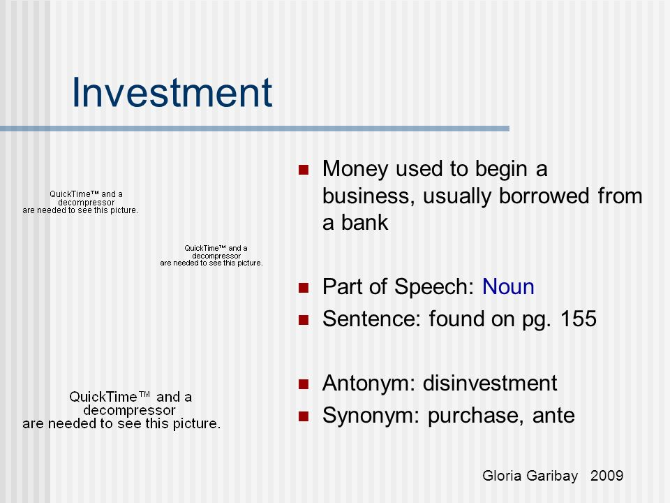 Investment Money used to begin a business, usually borrowed from a bank Part of Speech: Noun Sentence: found on pg.