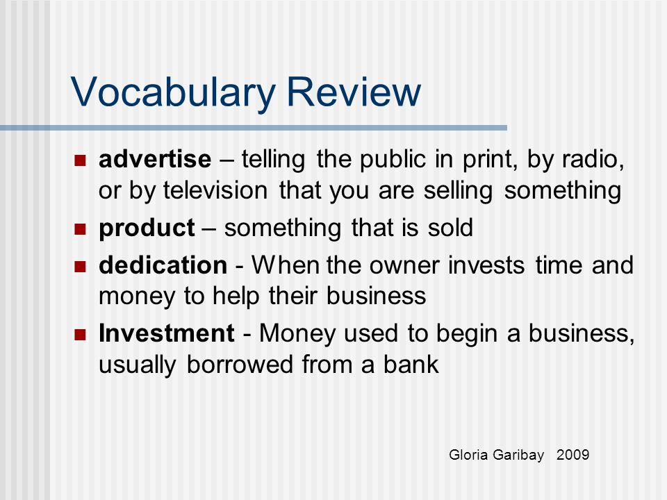 Vocabulary Review advertise – telling the public in print, by radio, or by television that you are selling something product – something that is sold dedication - When the owner invests time and money to help their business Investment - Money used to begin a business, usually borrowed from a bank Gloria Garibay 2009