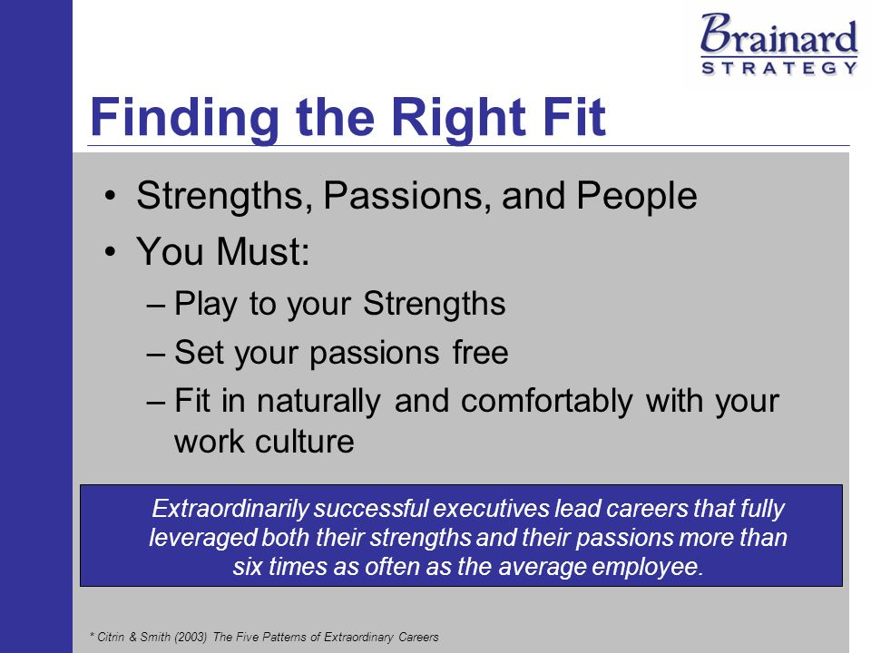 Finding the Right Fit Strengths, Passions, and People You Must: –Play to your Strengths –Set your passions free –Fit in naturally and comfortably with your work culture Extraordinarily successful executives lead careers that fully leveraged both their strengths and their passions more than six times as often as the average employee.