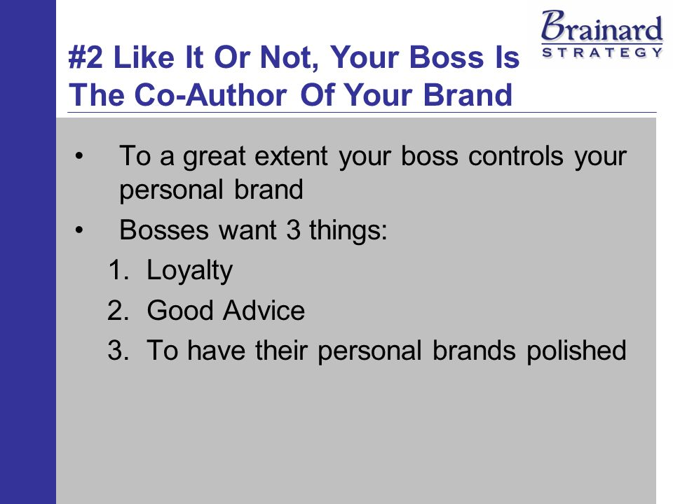 To a great extent your boss controls your personal brand Bosses want 3 things: 1.Loyalty 2.Good Advice 3.To have their personal brands polished #2 Like It Or Not, Your Boss Is The Co-Author Of Your Brand