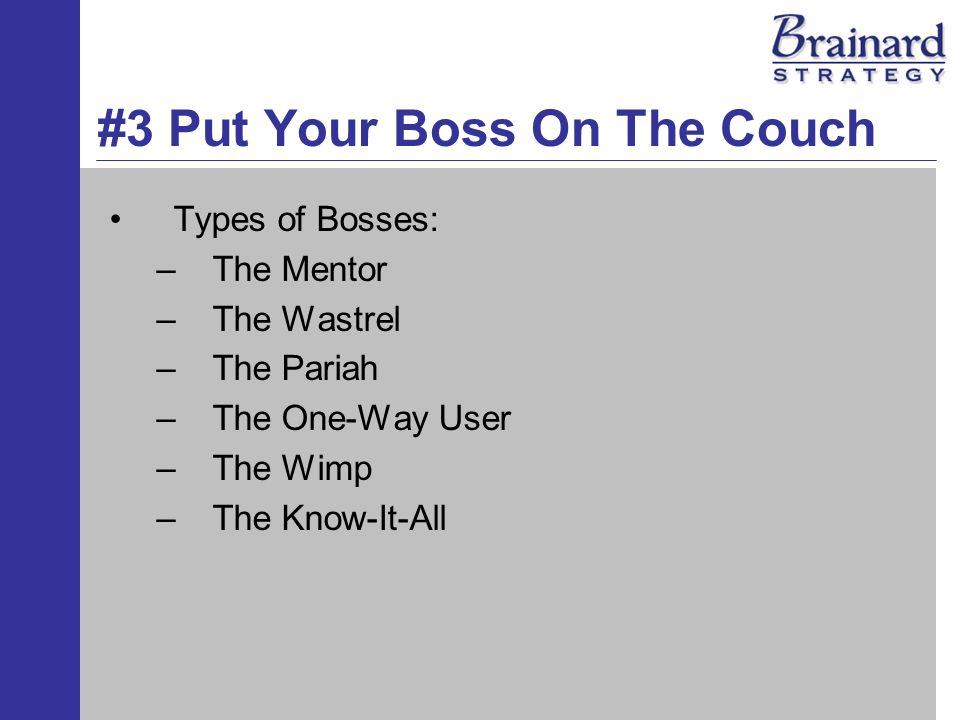 #3 Put Your Boss On The Couch Types of Bosses: –The Mentor –The Wastrel –The Pariah –The One-Way User –The Wimp –The Know-It-All