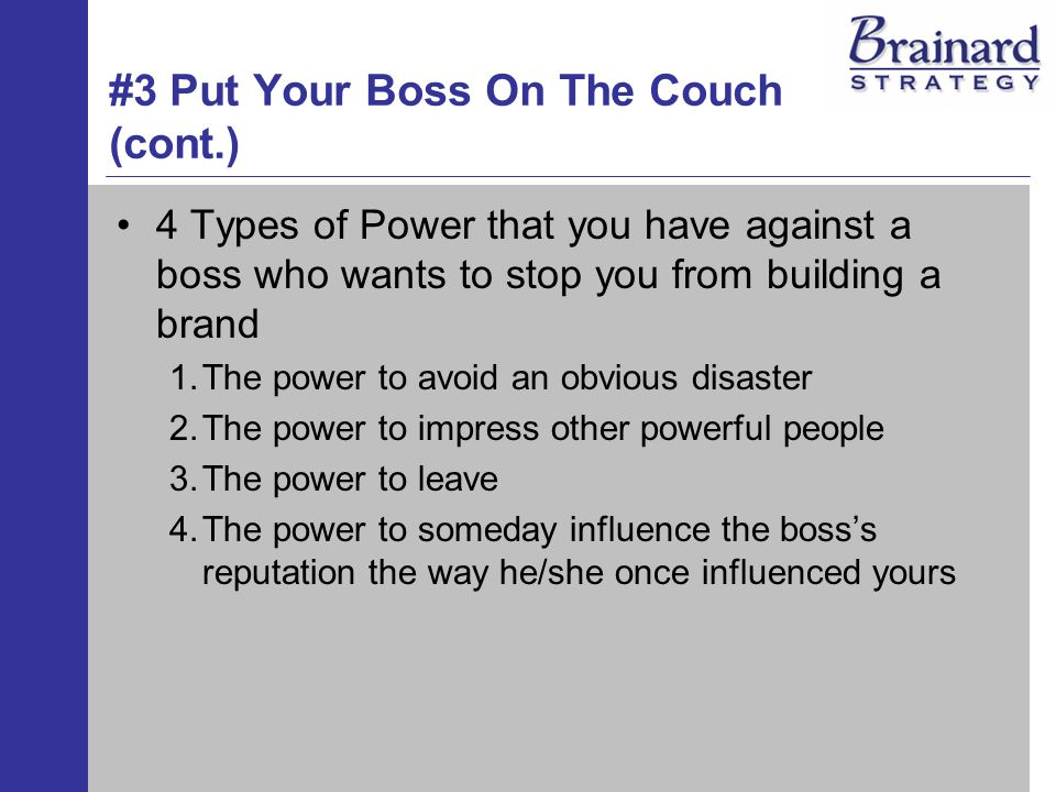 #3 Put Your Boss On The Couch (cont.) 4 Types of Power that you have against a boss who wants to stop you from building a brand 1.The power to avoid an obvious disaster 2.The power to impress other powerful people 3.The power to leave 4.The power to someday influence the bosss reputation the way he/she once influenced yours