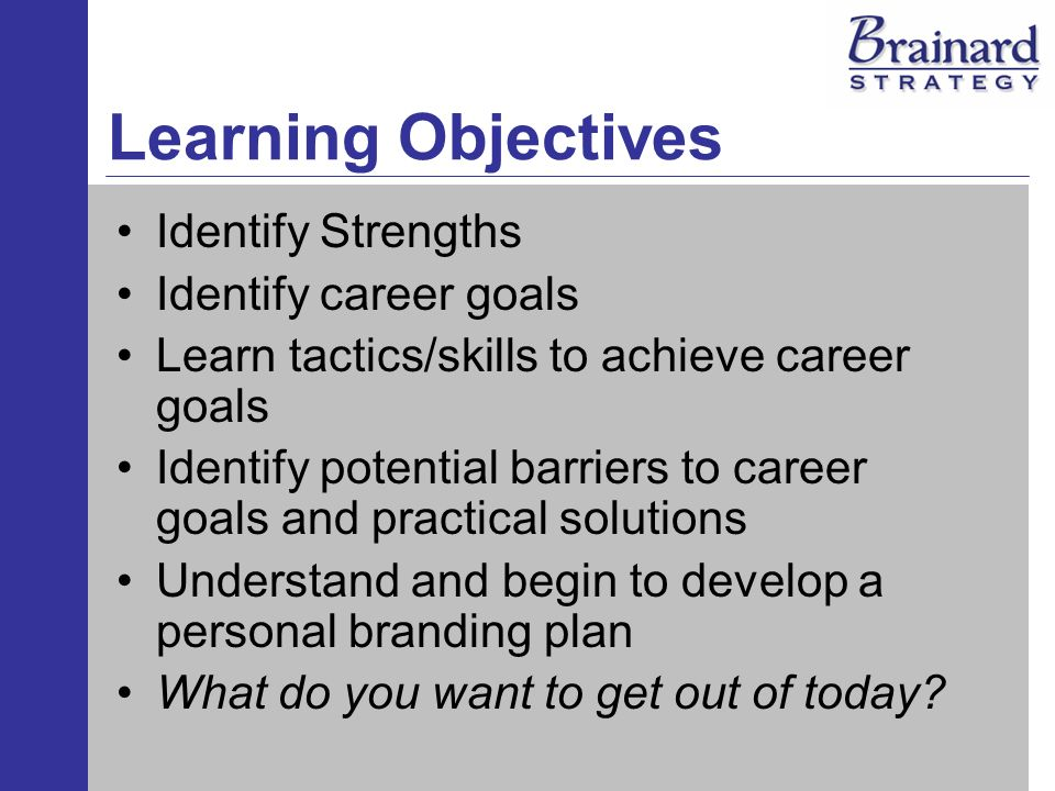 Learning Objectives Identify Strengths Identify career goals Learn tactics/skills to achieve career goals Identify potential barriers to career goals and practical solutions Understand and begin to develop a personal branding plan What do you want to get out of today