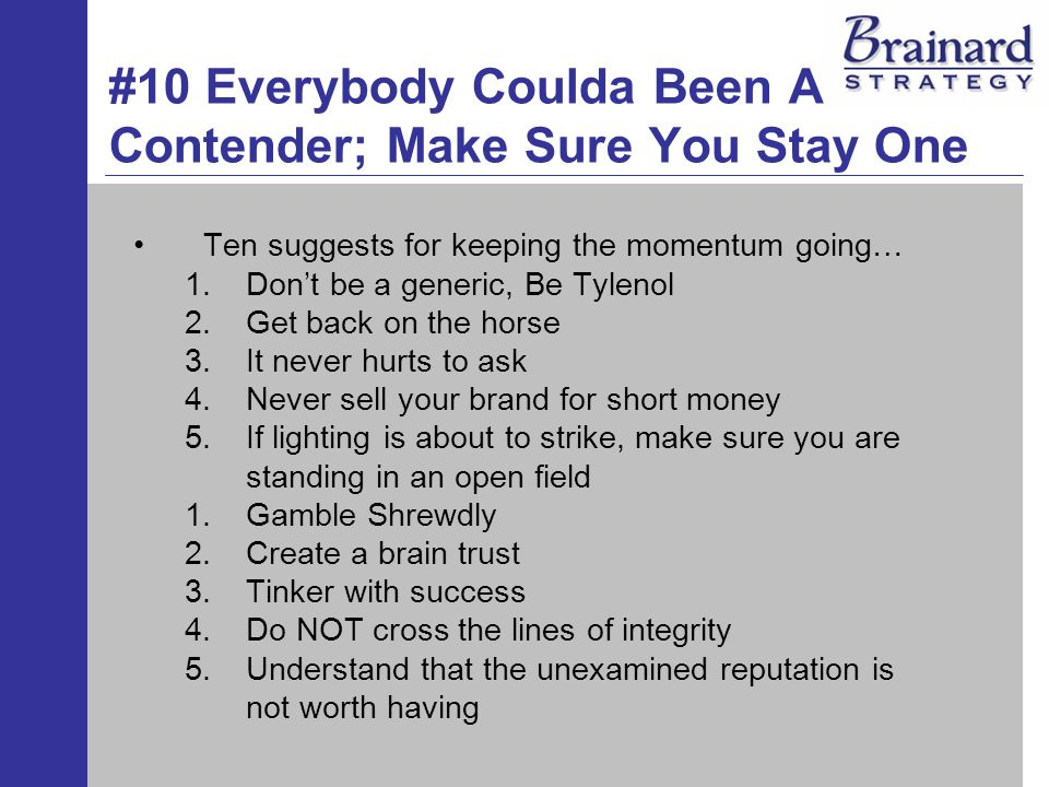 #10 Everybody Coulda Been A Contender; Make Sure You Stay One Ten suggests for keeping the momentum going… 1.Dont be a generic, Be Tylenol 2.Get back on the horse 3.It never hurts to ask 4.Never sell your brand for short money 5.If lighting is about to strike, make sure you are standing in an open field 1.Gamble Shrewdly 2.Create a brain trust 3.Tinker with success 4.Do NOT cross the lines of integrity 5.Understand that the unexamined reputation is not worth having