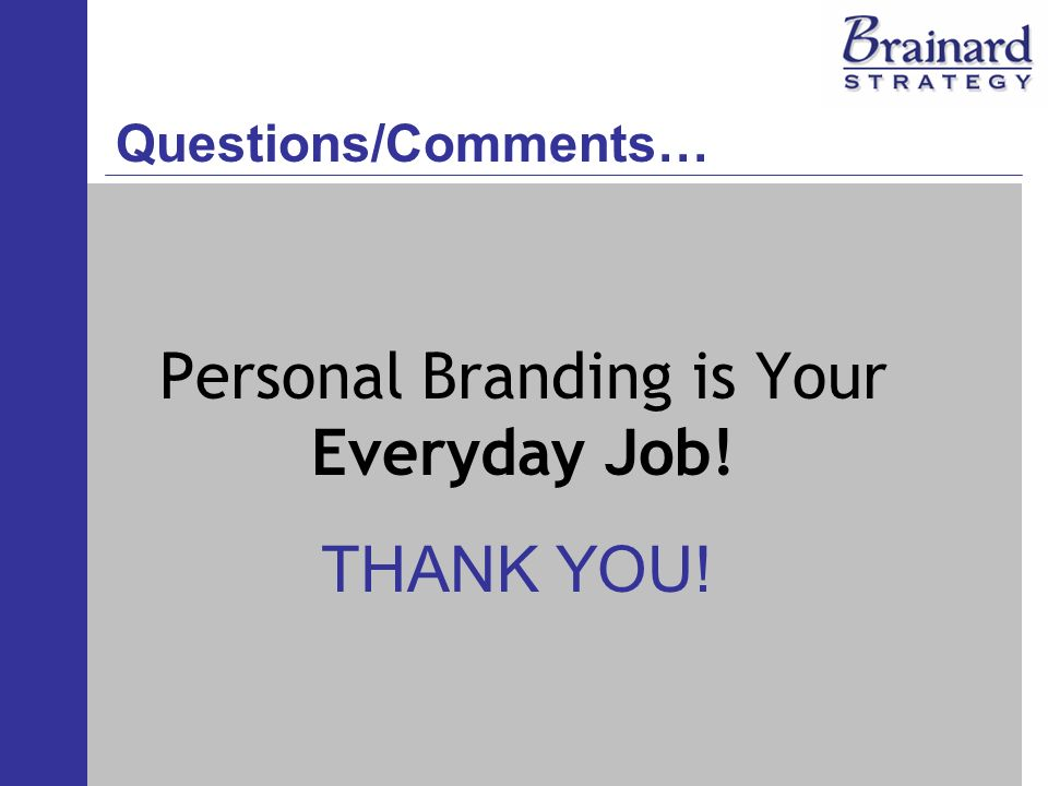 Personal Branding is Your Everyday Job! THANK YOU! Questions/Comments…