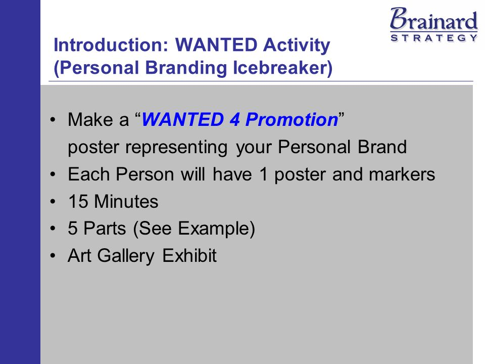 Introduction: WANTED Activity (Personal Branding Icebreaker) Make a WANTED 4 Promotion poster representing your Personal Brand Each Person will have 1 poster and markers 15 Minutes 5 Parts (See Example) Art Gallery Exhibit
