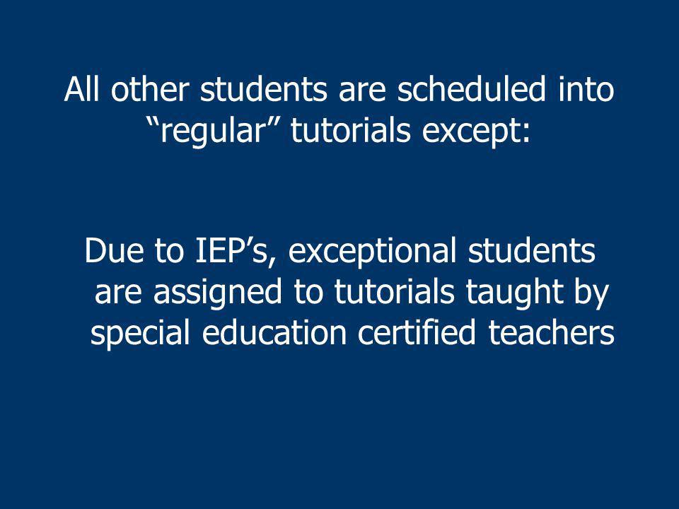 All other students are scheduled into regular tutorials except: Due to IEPs, exceptional students are assigned to tutorials taught by special education certified teachers