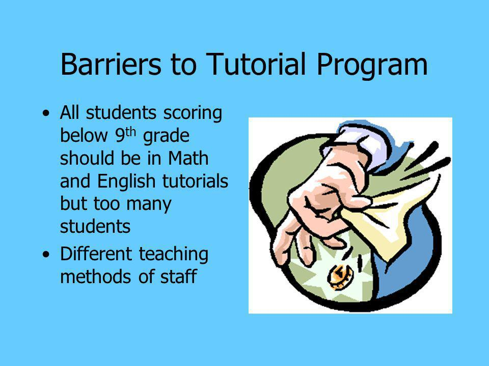 Barriers to Tutorial Program All students scoring below 9 th grade should be in Math and English tutorials but too many students Different teaching methods of staff