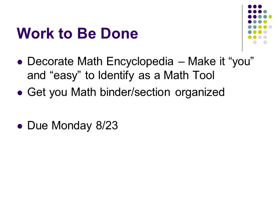 Work to Be Done Decorate Math Encyclopedia – Make it you and easy to Identify as a Math Tool Get you Math binder/section organized Due Monday 8/23