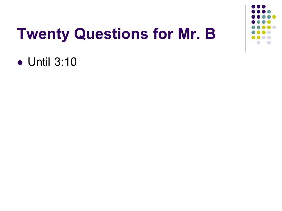 Twenty Questions for Mr. B Until 3:10