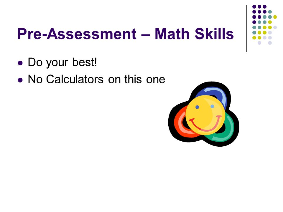 Pre-Assessment – Math Skills Do your best! No Calculators on this one