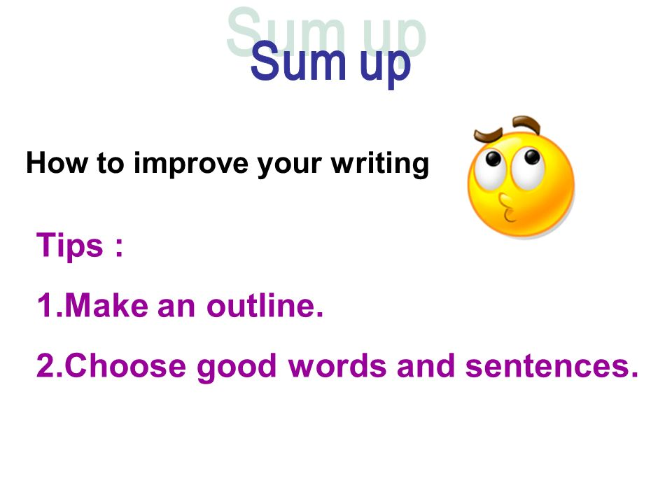 How to improve your writing Tips : 1.Make an outline. 2.Choose good words and sentences.