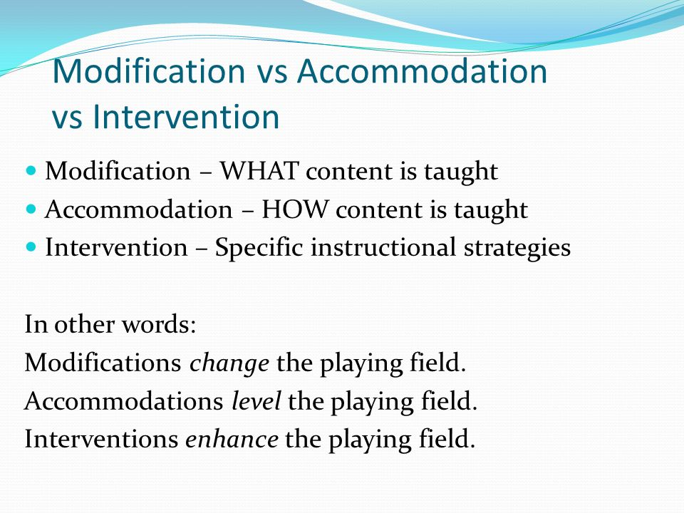 Modification vs Accommodation vs Intervention Modification – WHAT content is taught Accommodation – HOW content is taught Intervention – Specific instructional strategies In other words: Modifications change the playing field.