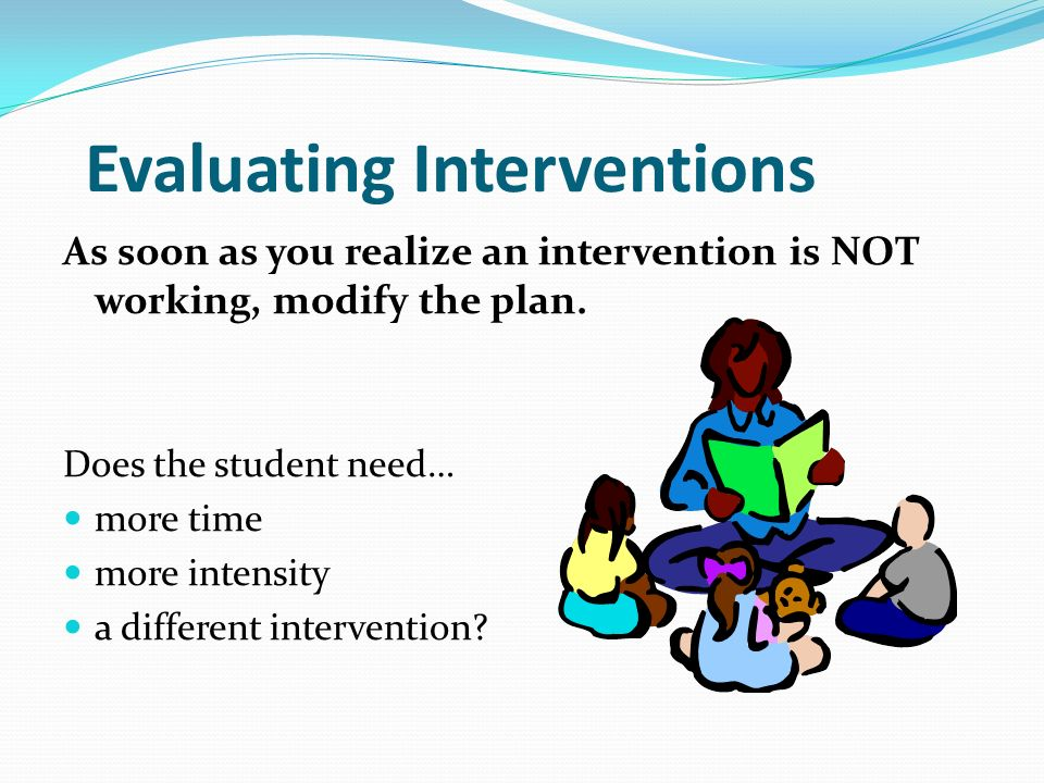 Evaluating Interventions As soon as you realize an intervention is NOT working, modify the plan.