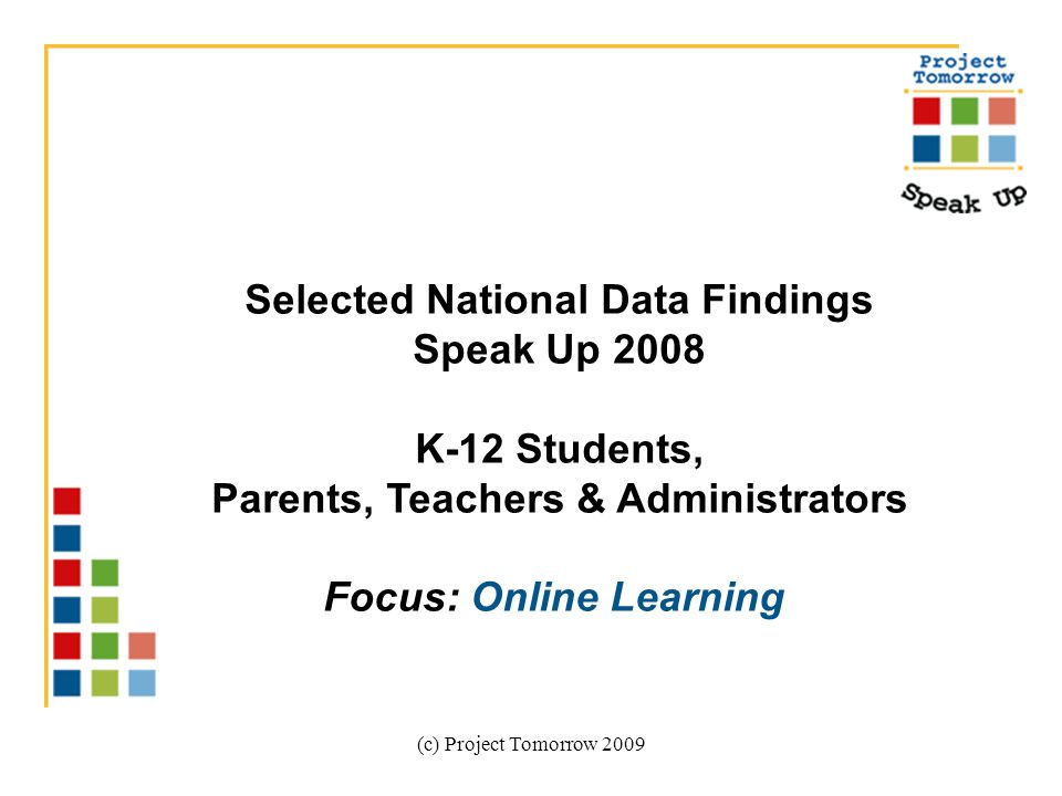 (c) Project Tomorrow 2009 Selected National Data Findings Speak Up 2008 K-12 Students, Parents, Teachers & Administrators Focus: Online Learning