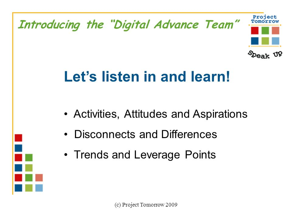 (c) Project Tomorrow 2009 Introducing the Digital Advance Team Lets listen in and learn.