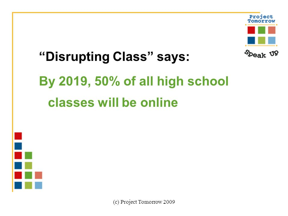 (c) Project Tomorrow 2009 Disrupting Class says: By 2019, 50% of all high school classes will be online