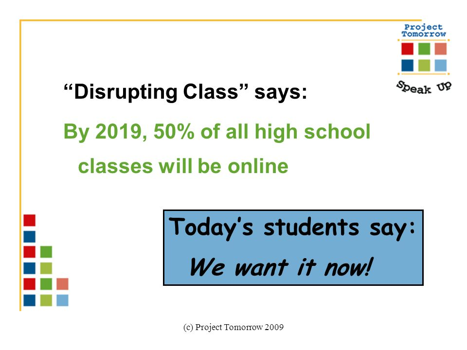 (c) Project Tomorrow 2009 Disrupting Class says: By 2019, 50% of all high school classes will be online Todays students say: We want it now!