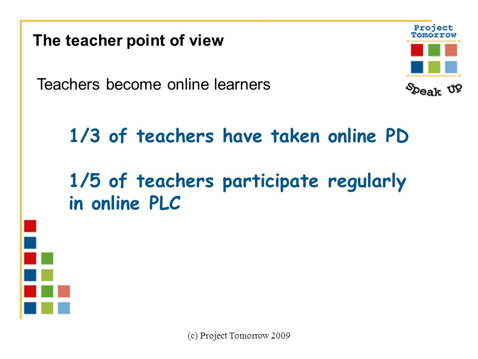(c) Project Tomorrow 2009 The teacher point of view Teachers become online learners 1/3 of teachers have taken online PD 1/5 of teachers participate regularly in online PLC