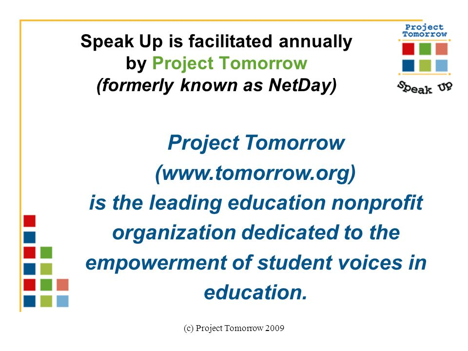 (c) Project Tomorrow 2009 Speak Up is facilitated annually by Project Tomorrow (formerly known as NetDay) Project Tomorrow (  is the leading education nonprofit organization dedicated to the empowerment of student voices in education.