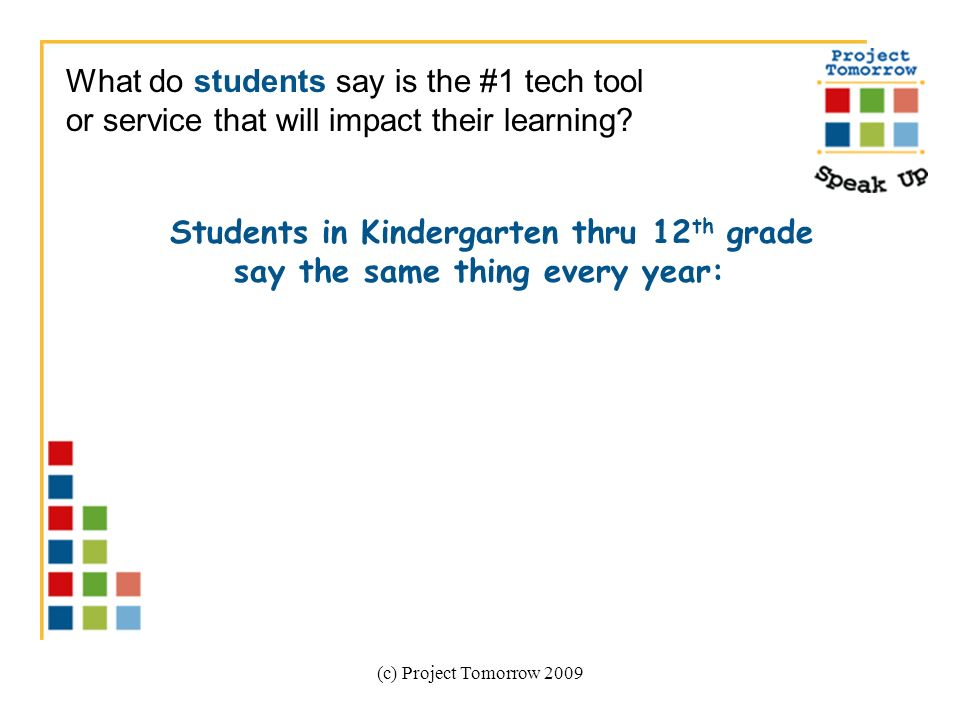 (c) Project Tomorrow 2009 Students in Kindergarten thru 12 th grade say the same thing every year: What do students say is the #1 tech tool or service that will impact their learning