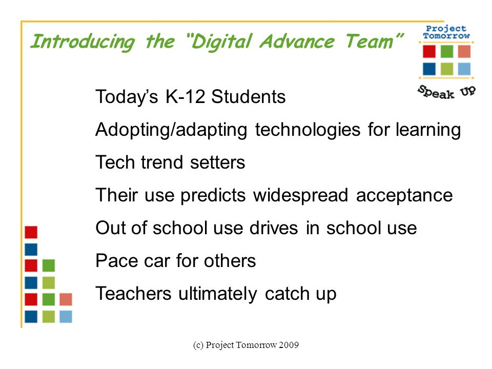(c) Project Tomorrow 2009 Introducing the Digital Advance Team Todays K-12 Students Adopting/adapting technologies for learning Tech trend setters Their use predicts widespread acceptance Out of school use drives in school use Pace car for others Teachers ultimately catch up