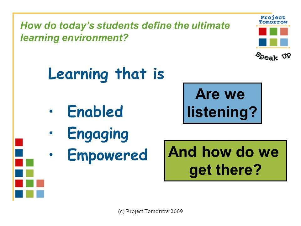 (c) Project Tomorrow 2009 Learning that is Enabled Engaging Empowered How do todays students define the ultimate learning environment.