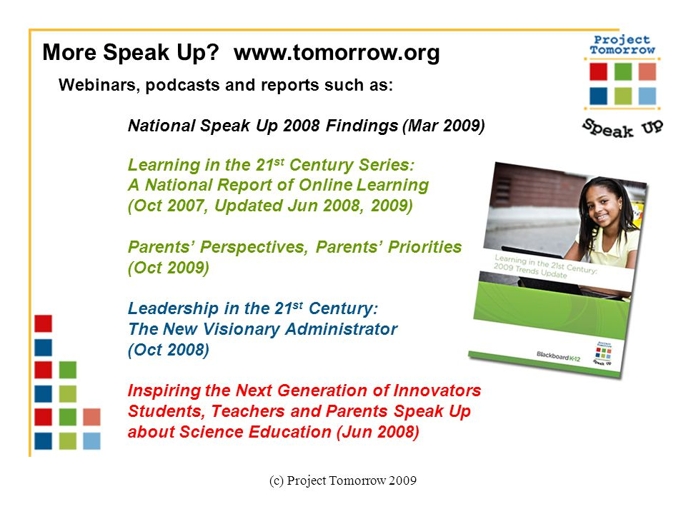 (c) Project Tomorrow 2009 Webinars, podcasts and reports such as: National Speak Up 2008 Findings (Mar 2009) Learning in the 21 st Century Series: A National Report of Online Learning (Oct 2007, Updated Jun 2008, 2009) Parents Perspectives, Parents Priorities (Oct 2009) Leadership in the 21 st Century: The New Visionary Administrator (Oct 2008) Inspiring the Next Generation of Innovators Students, Teachers and Parents Speak Up about Science Education (Jun 2008) More Speak Up.
