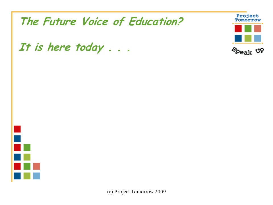 (c) Project Tomorrow 2009 The Future Voice of Education It is here today...