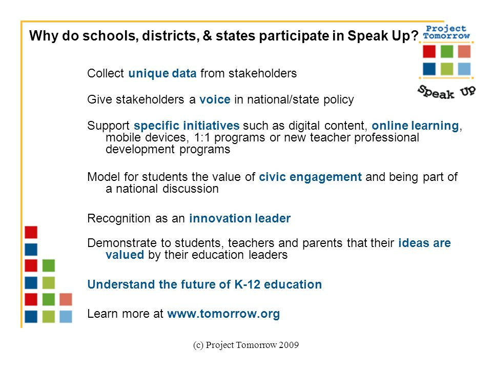 (c) Project Tomorrow 2009 Collect unique data from stakeholders Give stakeholders a voice in national/state policy Support specific initiatives such as digital content, online learning, mobile devices, 1:1 programs or new teacher professional development programs Model for students the value of civic engagement and being part of a national discussion Recognition as an innovation leader Demonstrate to students, teachers and parents that their ideas are valued by their education leaders Understand the future of K-12 education Learn more at   Why do schools, districts, & states participate in Speak Up