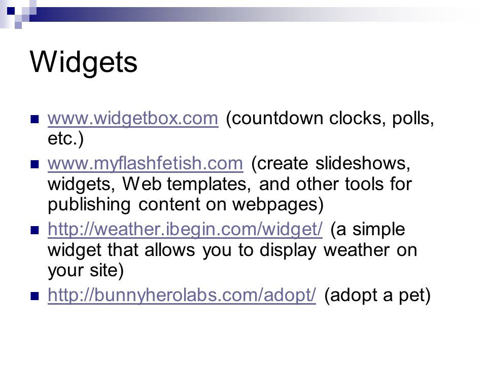Widgets www.widgetbox.com (countdown clocks, polls, etc.) www.widgetbox.com www.myflashfetish.com (create slideshows, widgets, Web templates, and other tools for publishing content on webpages) www.myflashfetish.com http://weather.ibegin.com/widget/ (a simple widget that allows you to display weather on your site) http://weather.ibegin.com/widget/ http://bunnyherolabs.com/adopt/ (adopt a pet) http://bunnyherolabs.com/adopt/
