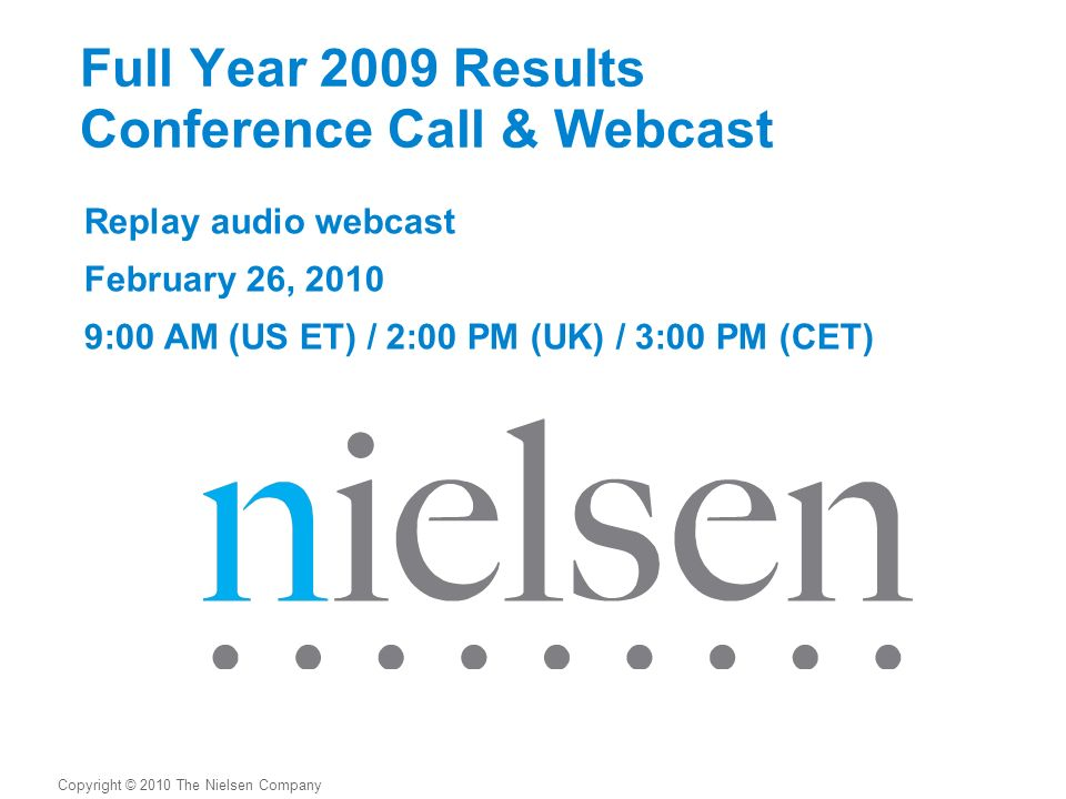 Full Year 2009 Results Conference Call & Webcast Replay audio webcast February 26, :00 AM (US ET) / 2:00 PM (UK) / 3:00 PM (CET) Copyright © 2010 The Nielsen Company