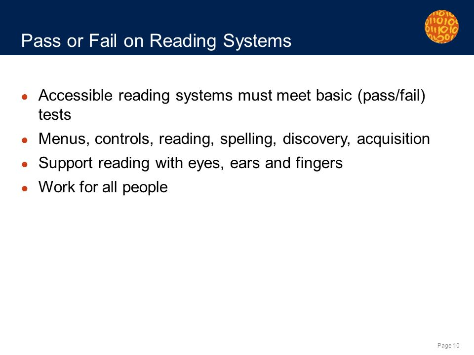 Page 10 Pass or Fail on Reading Systems Accessible reading systems must meet basic (pass/fail) tests Menus, controls, reading, spelling, discovery, acquisition Support reading with eyes, ears and fingers Work for all people