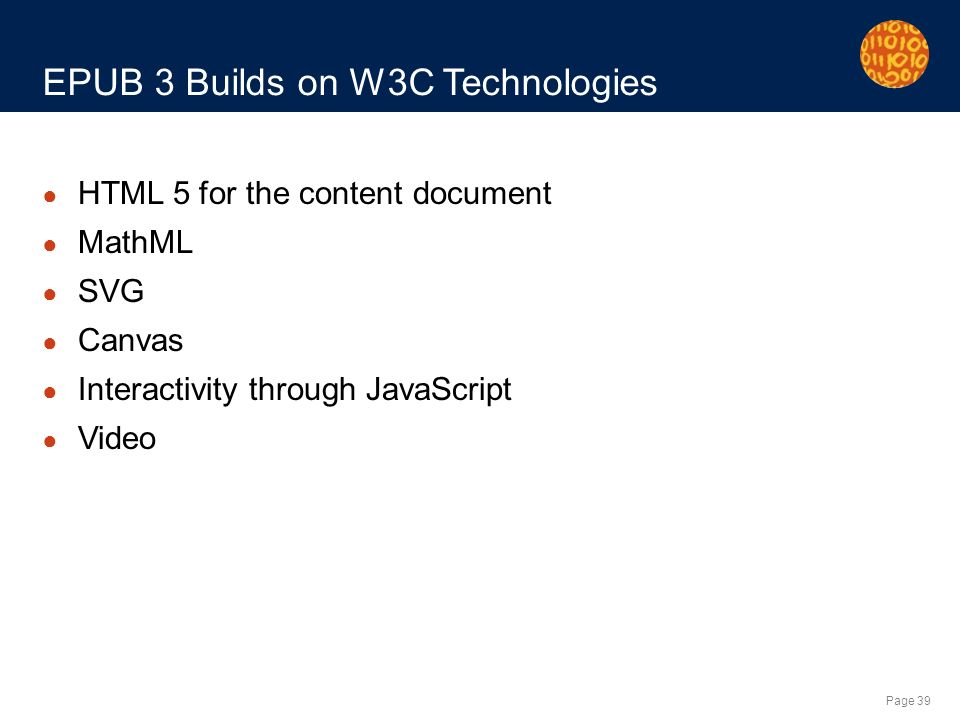 Page 39 EPUB 3 Builds on W3C Technologies HTML 5 for the content document MathML SVG Canvas Interactivity through JavaScript Video