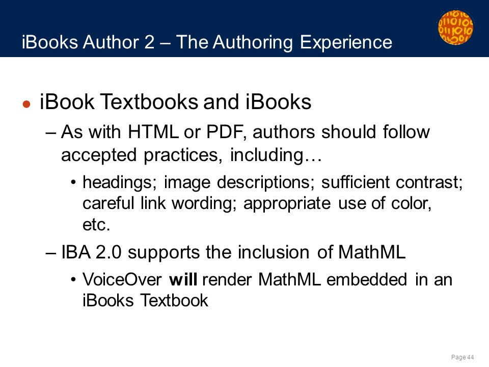 Page 44 iBooks Author 2 – The Authoring Experience iBook Textbooks and iBooks –As with HTML or PDF, authors should follow accepted practices, including… headings; image descriptions; sufficient contrast; careful link wording; appropriate use of color, etc.