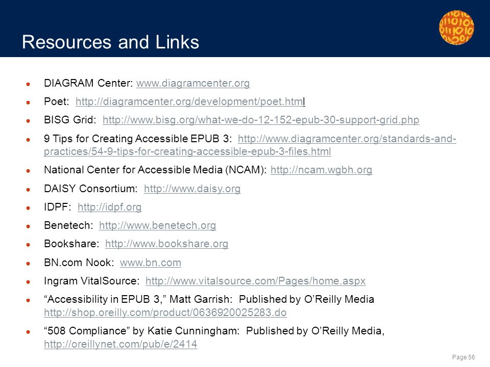 Page 56 Resources and Links DIAGRAM Center:   Poet:   BISG Grid:   9 Tips for Creating Accessible EPUB 3:   practices/54-9-tips-for-creating-accessible-epub-3-files.htmlhttp://  practices/54-9-tips-for-creating-accessible-epub-3-files.html National Center for Accessible Media (NCAM):   DAISY Consortium:   IDPF:   Benetech:   Bookshare:   BN.com Nook:   Ingram VitalSource:   Accessibility in EPUB 3, Matt Garrish: Published by OReilly Media Compliance by Katie Cunningham: Published by OReilly Media,