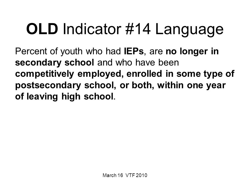 March 16 VTF 2010 OLD Indicator #14 Language Percent of youth who had IEPs, are no longer in secondary school and who have been competitively employed, enrolled in some type of postsecondary school, or both, within one year of leaving high school.