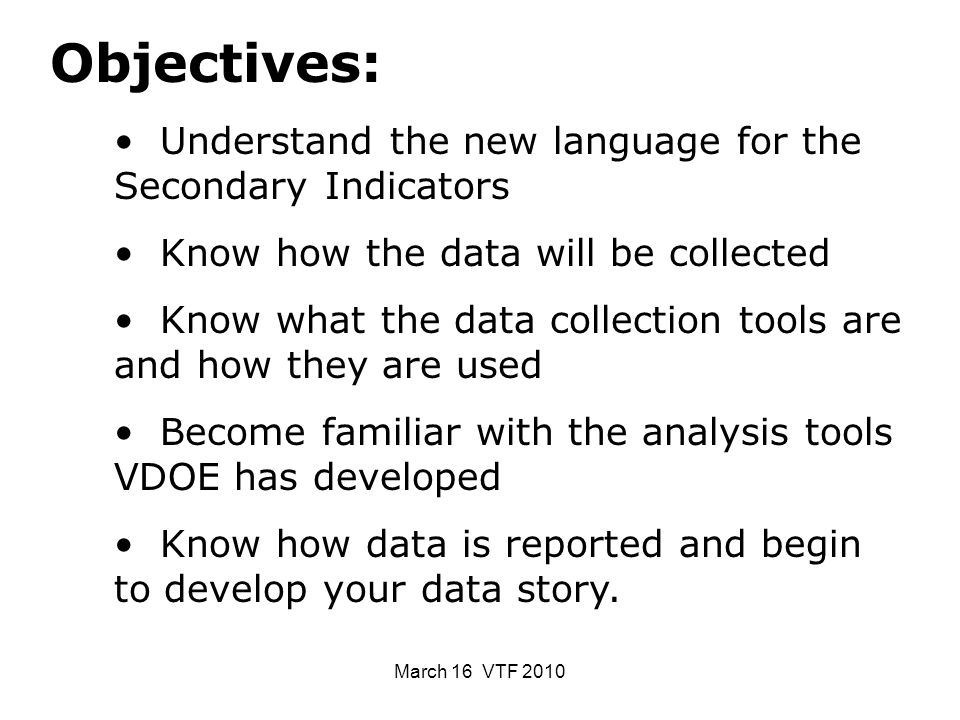 March 16 VTF 2010 Objectives: Understand the new language for the Secondary Indicators Know how the data will be collected Know what the data collection tools are and how they are used Become familiar with the analysis tools VDOE has developed Know how data is reported and begin to develop your data story.