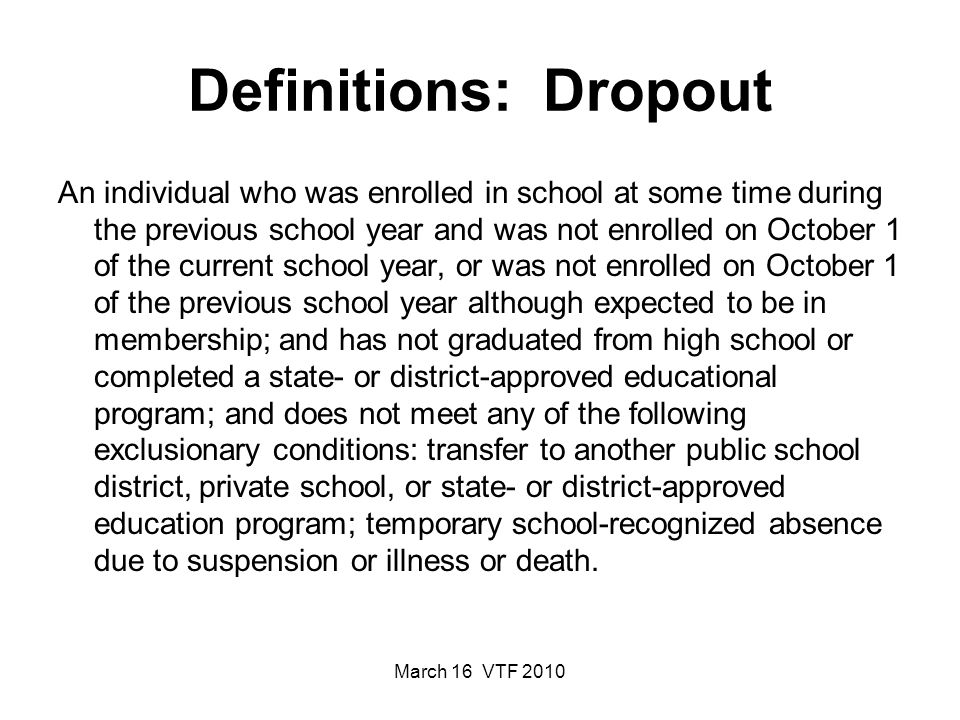 March 16 VTF 2010 Definitions: Dropout An individual who was enrolled in school at some time during the previous school year and was not enrolled on October 1 of the current school year, or was not enrolled on October 1 of the previous school year although expected to be in membership; and has not graduated from high school or completed a state- or district-approved educational program; and does not meet any of the following exclusionary conditions: transfer to another public school district, private school, or state- or district-approved education program; temporary school-recognized absence due to suspension or illness or death.