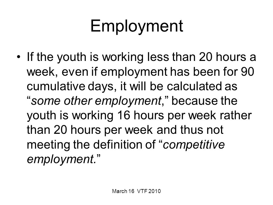 March 16 VTF 2010 Employment If the youth is working less than 20 hours a week, even if employment has been for 90 cumulative days, it will be calculated assome other employment, because the youth is working 16 hours per week rather than 20 hours per week and thus not meeting the definition of competitive employment.
