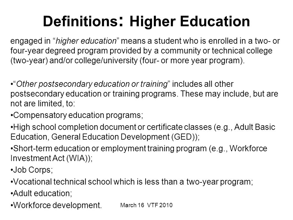 March 16 VTF 2010 Definitions : Higher Education engaged in higher education means a student who is enrolled in a two- or four-year degreed program provided by a community or technical college (two-year) and/or college/university (four- or more year program).