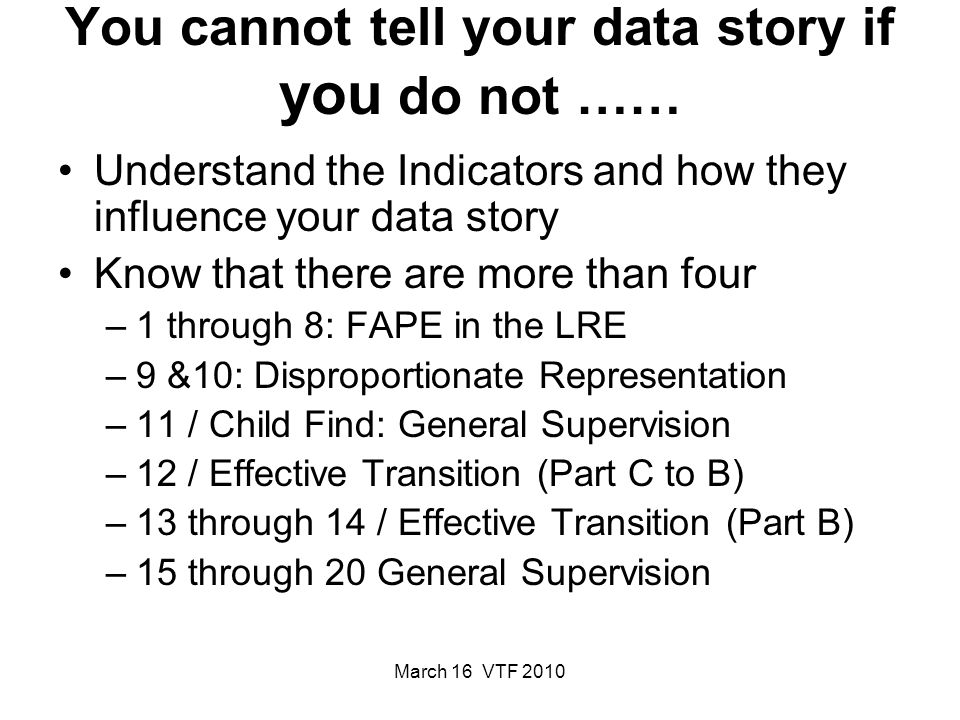 March 16 VTF 2010 You cannot tell your data story if you do not …… Understand the Indicators and how they influence your data story Know that there are more than four –1 through 8: FAPE in the LRE –9 &10: Disproportionate Representation –11 / Child Find: General Supervision –12 / Effective Transition (Part C to B) –13 through 14 / Effective Transition (Part B) –15 through 20 General Supervision